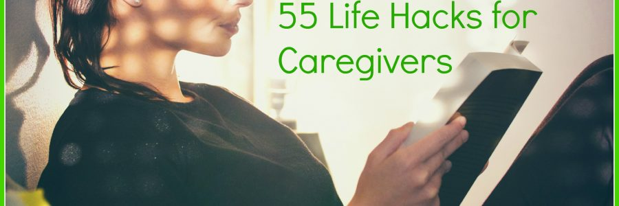 Simplify Your Life. 55 Life Hacks for Caregivers